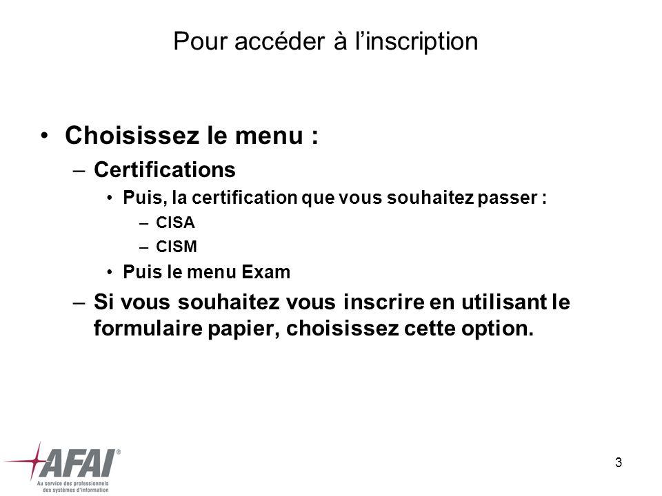 3 Pour accéder à linscription Choisissez le menu : –Certifications Puis, la certification que vous souhaitez passer : –CISA –CISM Puis le menu Exam –Si vous souhaitez vous inscrire en utilisant le formulaire papier, choisissez cette option.