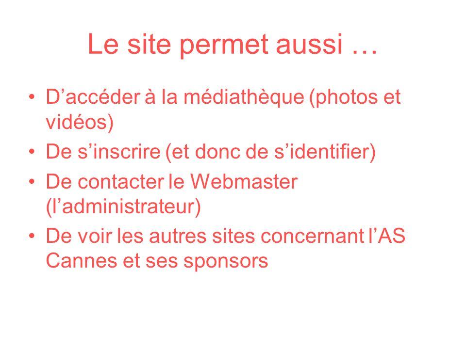 Le site permet aussi … Daccéder à la médiathèque (photos et vidéos) De sinscrire (et donc de sidentifier) De contacter le Webmaster (ladministrateur)