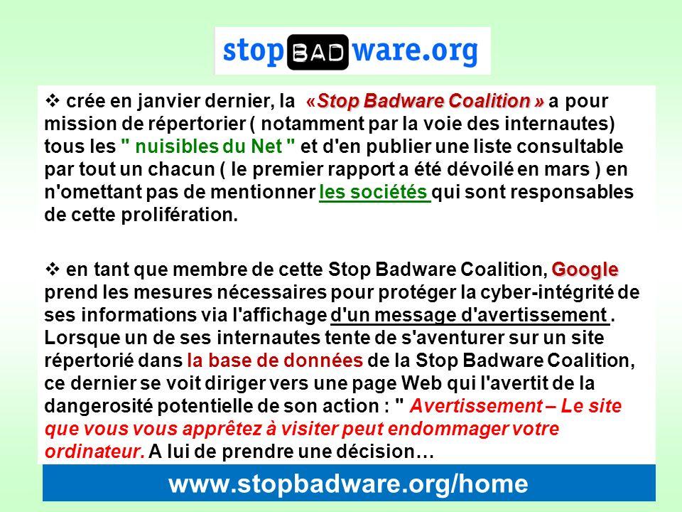 www.stopbadware.org/home Stop Badware Coalition » crée en janvier dernier, la «Stop Badware Coalition » a pour mission de répertorier ( notamment par la voie des internautes) tous les nuisibles du Net et d en publier une liste consultable par tout un chacun ( le premier rapport a été dévoilé en mars ) en n omettant pas de mentionner les sociétés qui sont responsables de cette prolifération.