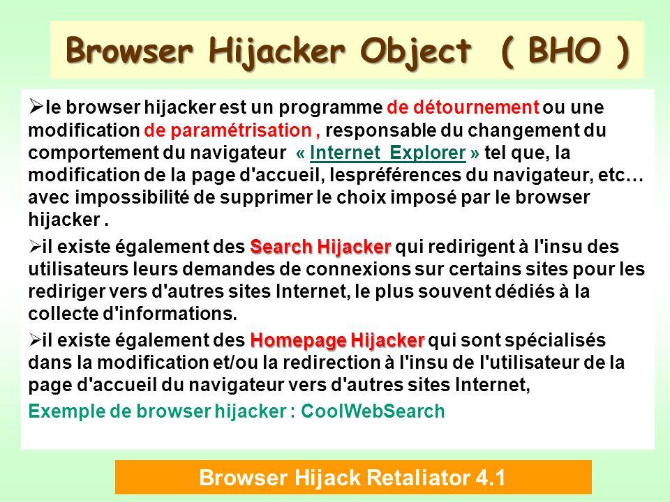 Browser Hijacker Object ( BHO ) le browser hijacker est un programme de détournement ou une modification de paramétrisation, responsable du changement du comportement du navigateur « Internet Explorer » tel que, la modification de la page d accueil, lespréférences du navigateur, etc… avec impossibilité de supprimer le choix imposé par le browser hijacker.