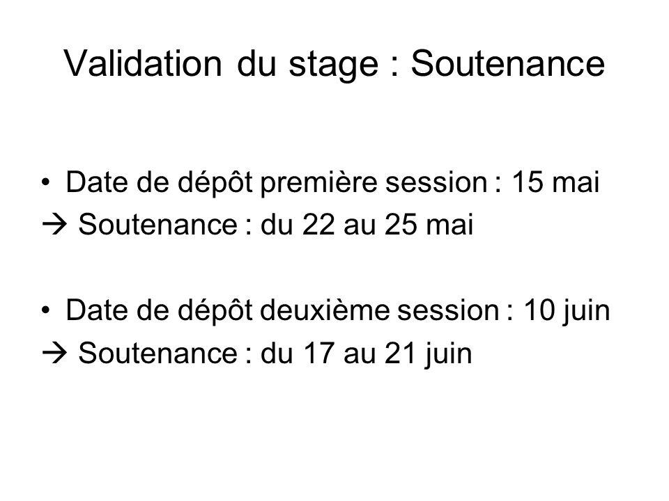 Validation du stage : Soutenance Date de dépôt première session : 15 mai Soutenance : du 22 au 25 mai Date de dépôt deuxième session : 10 juin Soutena