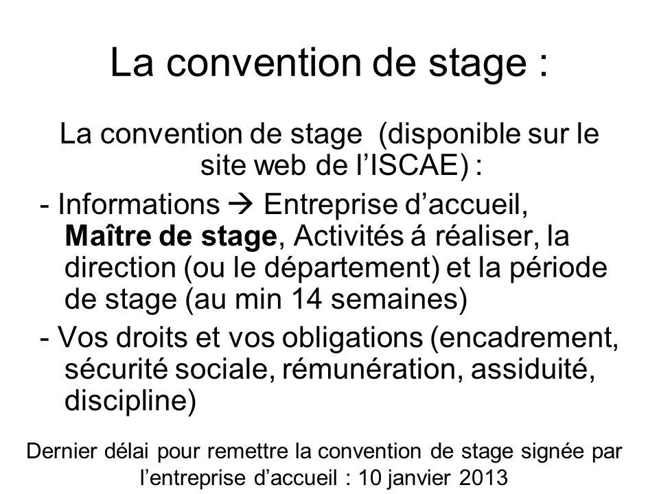 La convention de stage : La convention de stage (disponible sur le site web de lISCAE) : - Informations Entreprise daccueil, Maître de stage, Activité