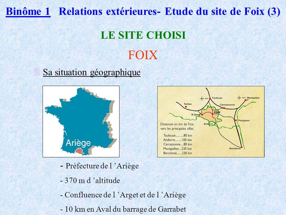 Binôme 1 Relations extérieures- Etude du site de Foix (3) LE SITE CHOISI FOIX Sa situation géographique - Préfecture de l Ariège - 370 m d altitude - Confluence de l Arget et de l Ariège - 10 km en Aval du barrage de Garrabet