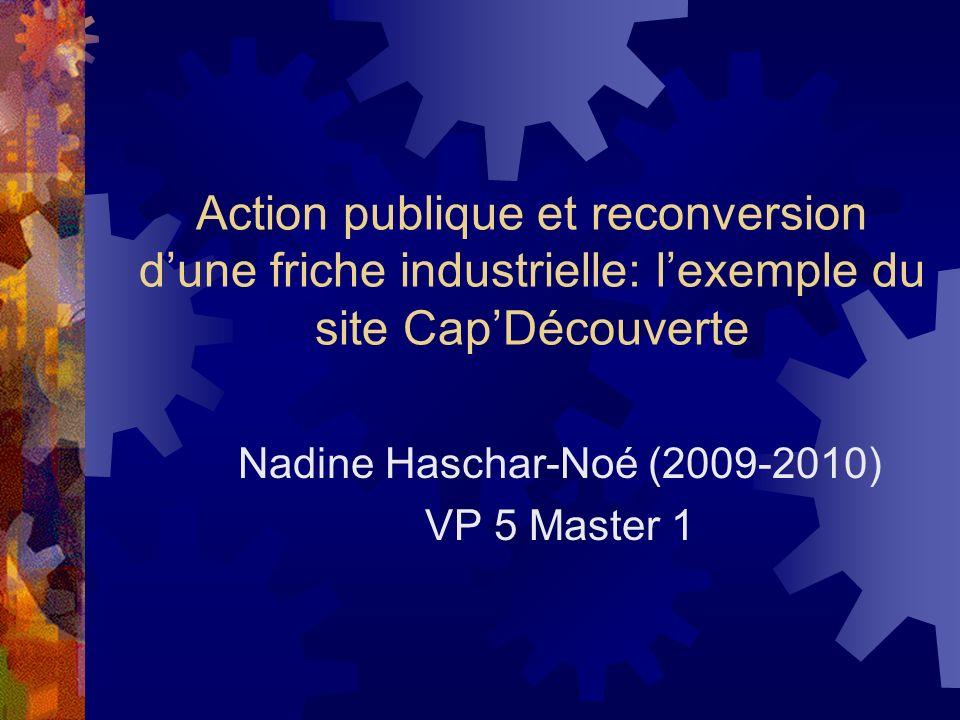 Action publique et reconversion dune friche industrielle: lexemple du site CapDécouverte Nadine Haschar-Noé (2009-2010) VP 5 Master 1