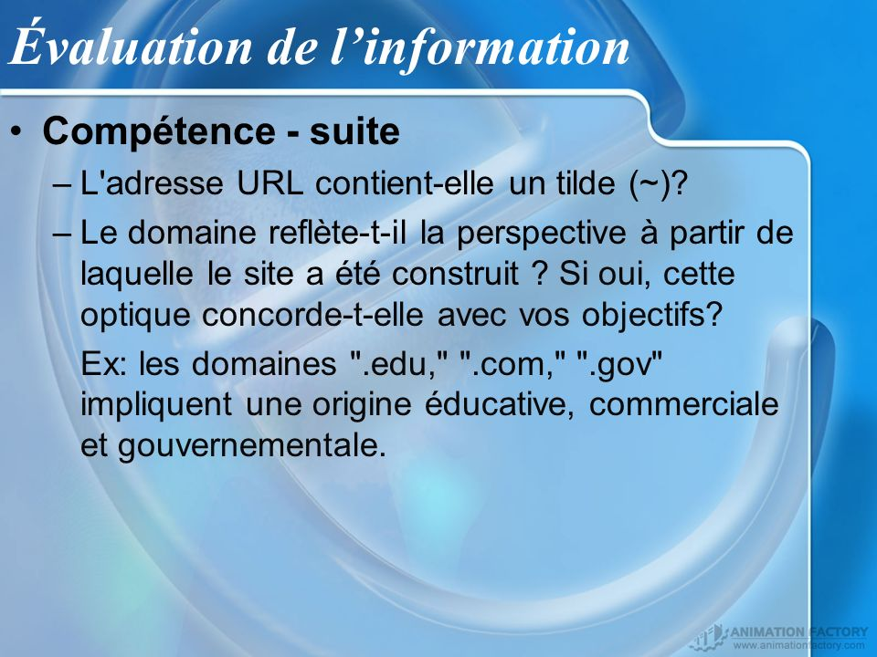 Évaluation de linformation Compétence - suite –L'adresse URL contient-elle un tilde (~)? –Le domaine reflète-t-il la perspective à partir de laquelle