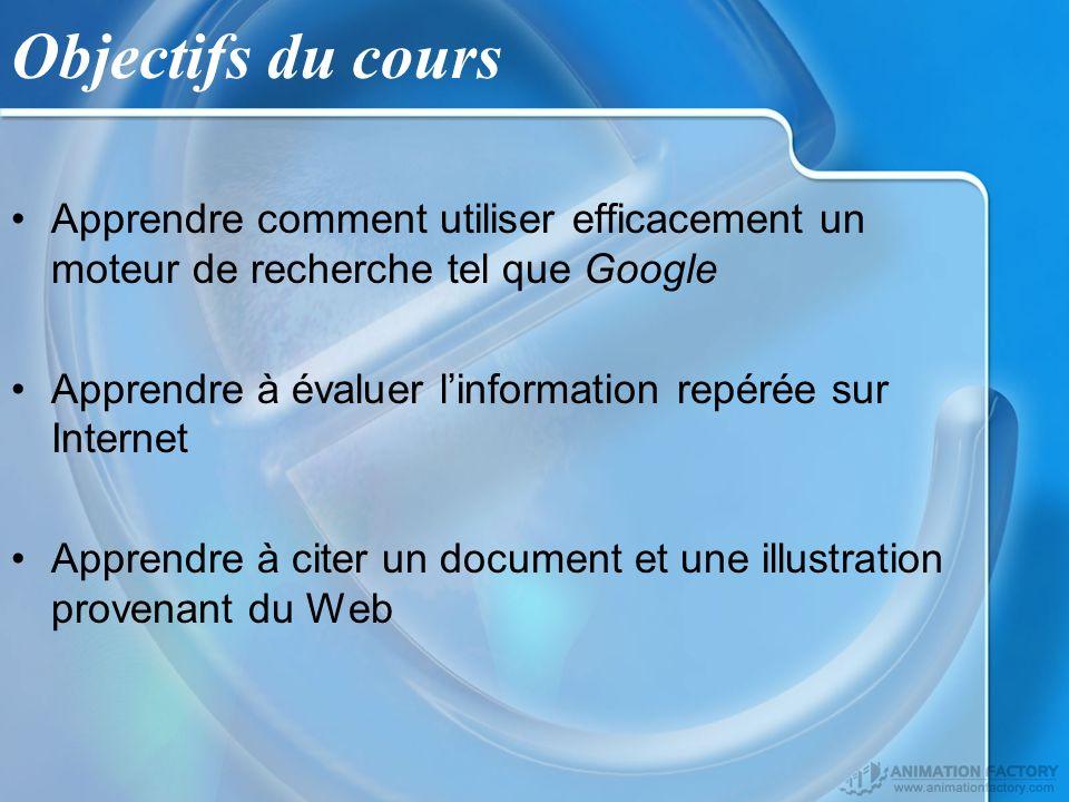 Objectifs du cours Apprendre comment utiliser efficacement un moteur de recherche tel que Google Apprendre à évaluer linformation repérée sur Internet Apprendre à citer un document et une illustration provenant du Web
