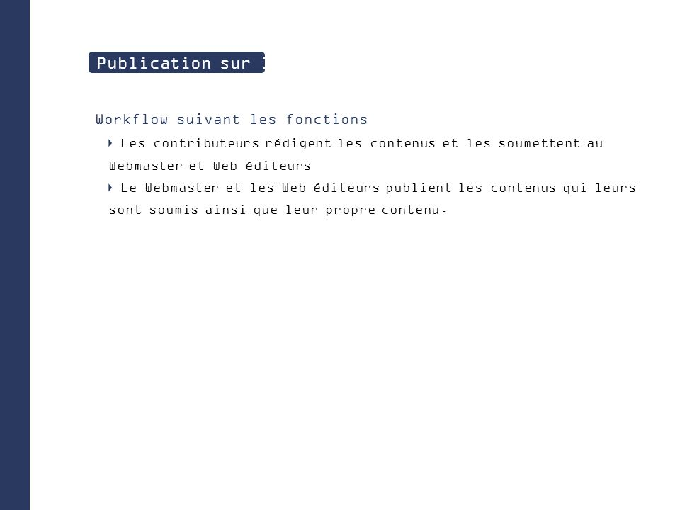 Workflow suivant les fonctions Les contributeurs rédigent les contenus et les soumettent au Webmaster et Web éditeurs Le Webmaster et les Web éditeurs publient les contenus qui leurs sont soumis ainsi que leur propre contenu.