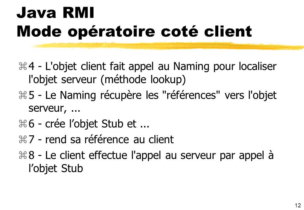 12 Java RMI Mode opératoire coté client z4 - L'objet client fait appel au Naming pour localiser l'objet serveur (méthode lookup) z5 - Le Naming récupè
