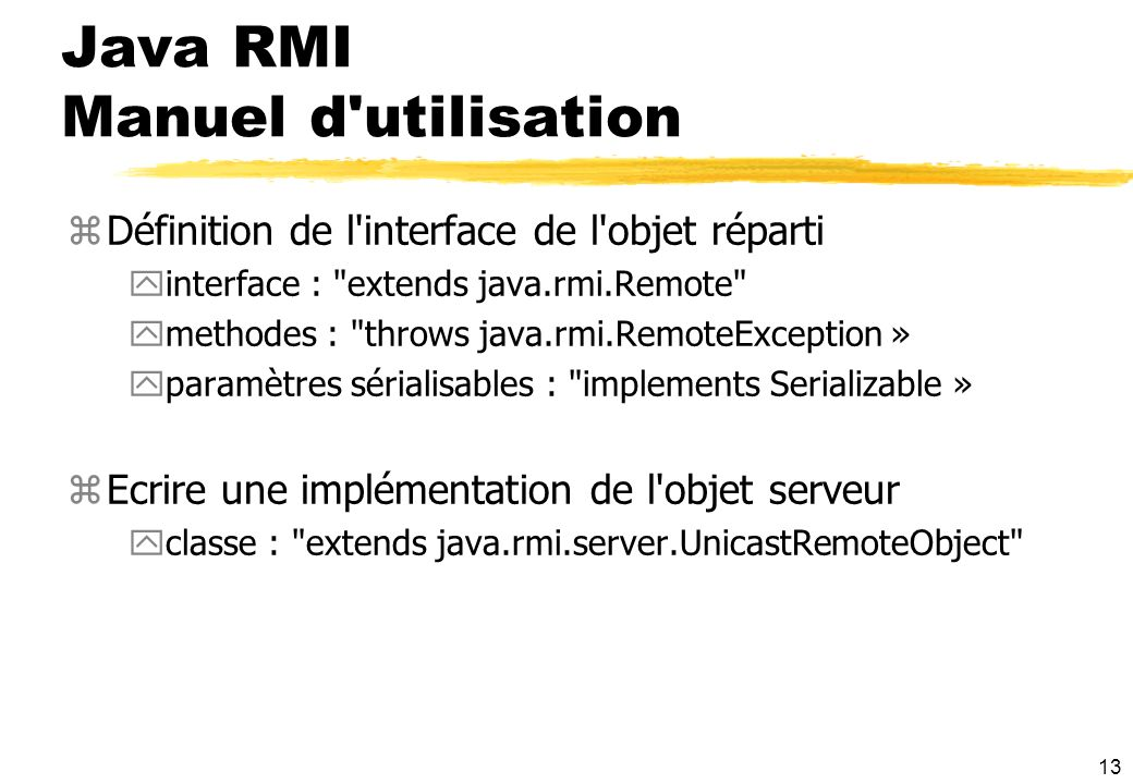 13 Java RMI Manuel d utilisation zDéfinition de l interface de l objet réparti yinterface : extends java.rmi.Remote ymethodes : throws java.rmi.RemoteException » yparamètres sérialisables : implements Serializable » zEcrire une implémentation de l objet serveur yclasse : extends java.rmi.server.UnicastRemoteObject