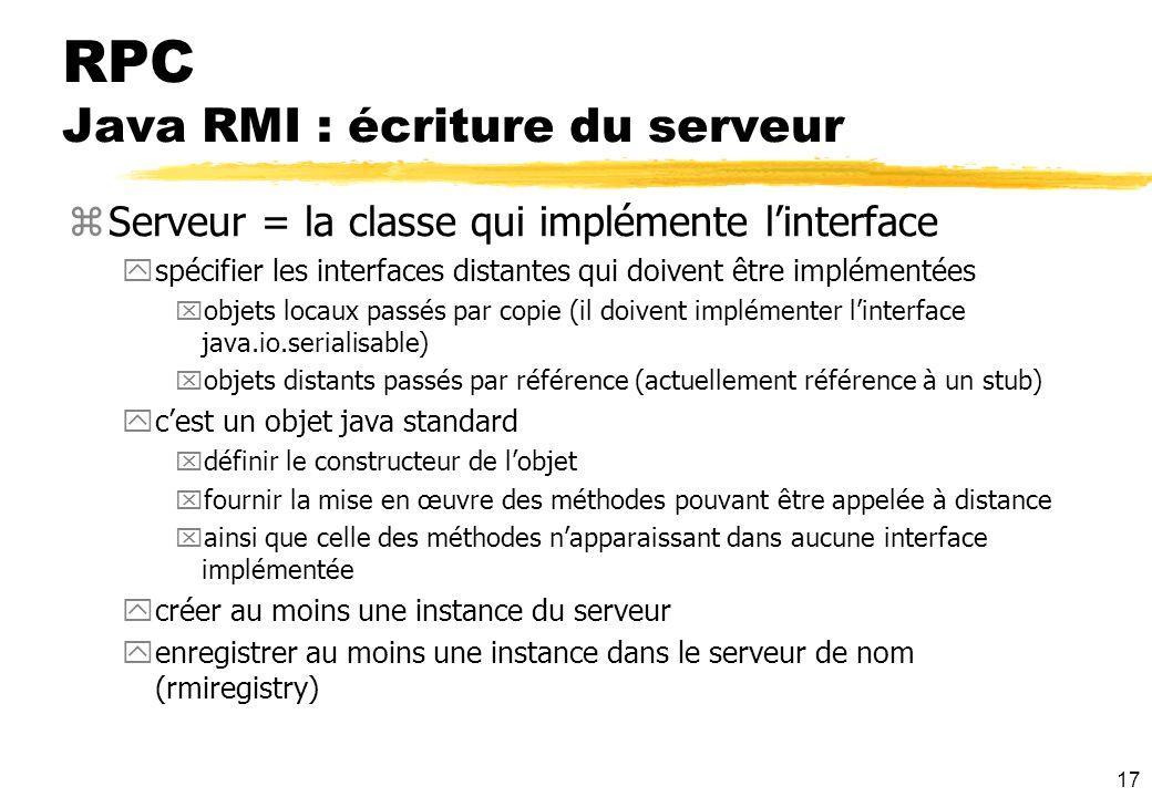 17 RPC Java RMI : écriture du serveur zServeur = la classe qui implémente linterface yspécifier les interfaces distantes qui doivent être implémentées