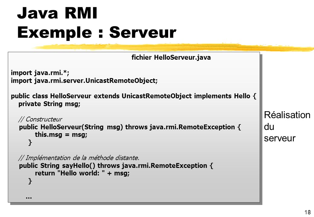 18 fichier HelloServeur.java import java.rmi.*; import java.rmi.server.UnicastRemoteObject; public class HelloServeur extends UnicastRemoteObject implements Hello { private String msg; // Constructeur public HelloServeur(String msg) throws java.rmi.RemoteException { this.msg = msg; } // Implémentation de la méthode distante.
