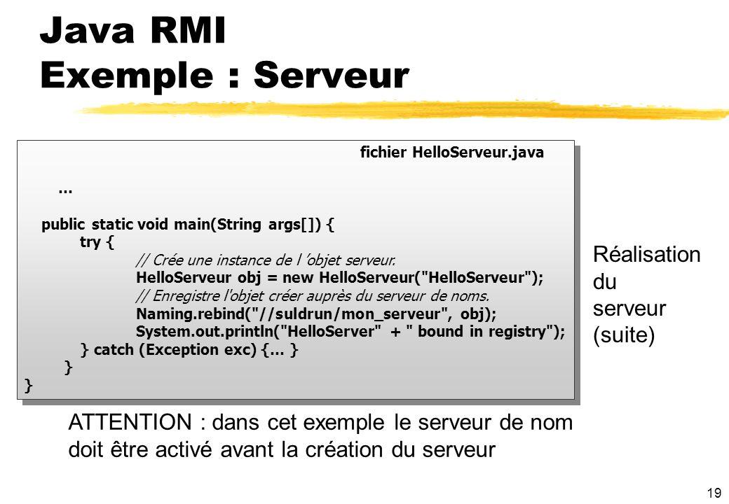 19 fichier HelloServeur.java … public static void main(String args[]) { try { // Crée une instance de l objet serveur. HelloServeur obj = new HelloSer