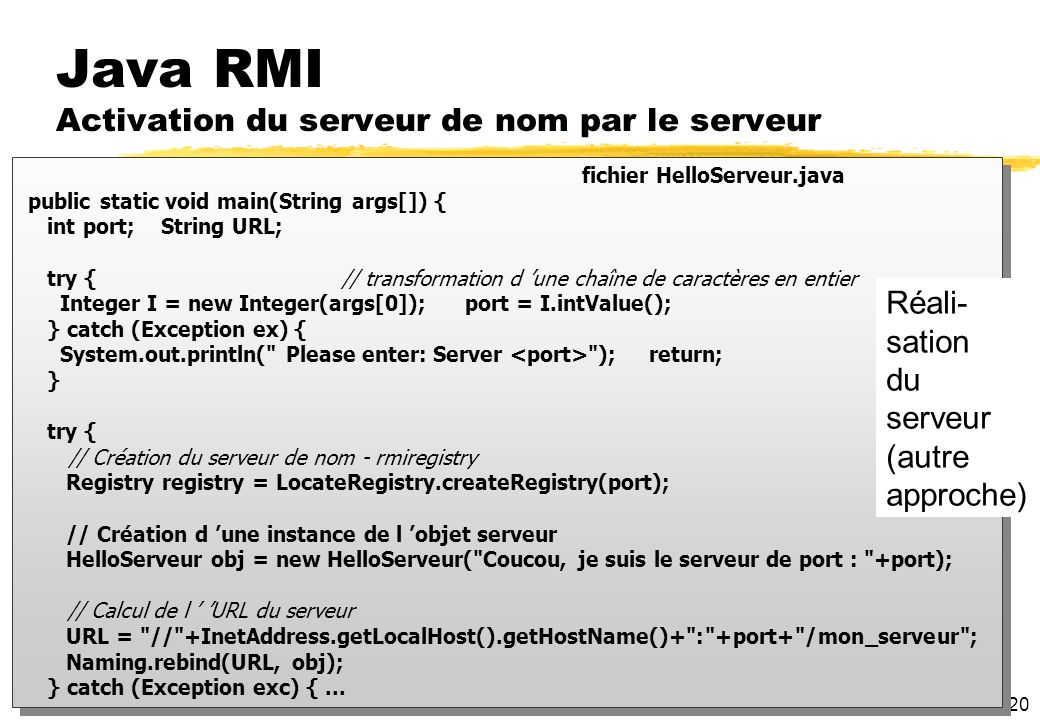 20 Java RMI Activation du serveur de nom par le serveur fichier HelloServeur.java public static void main(String args[]) { int port; String URL; try {