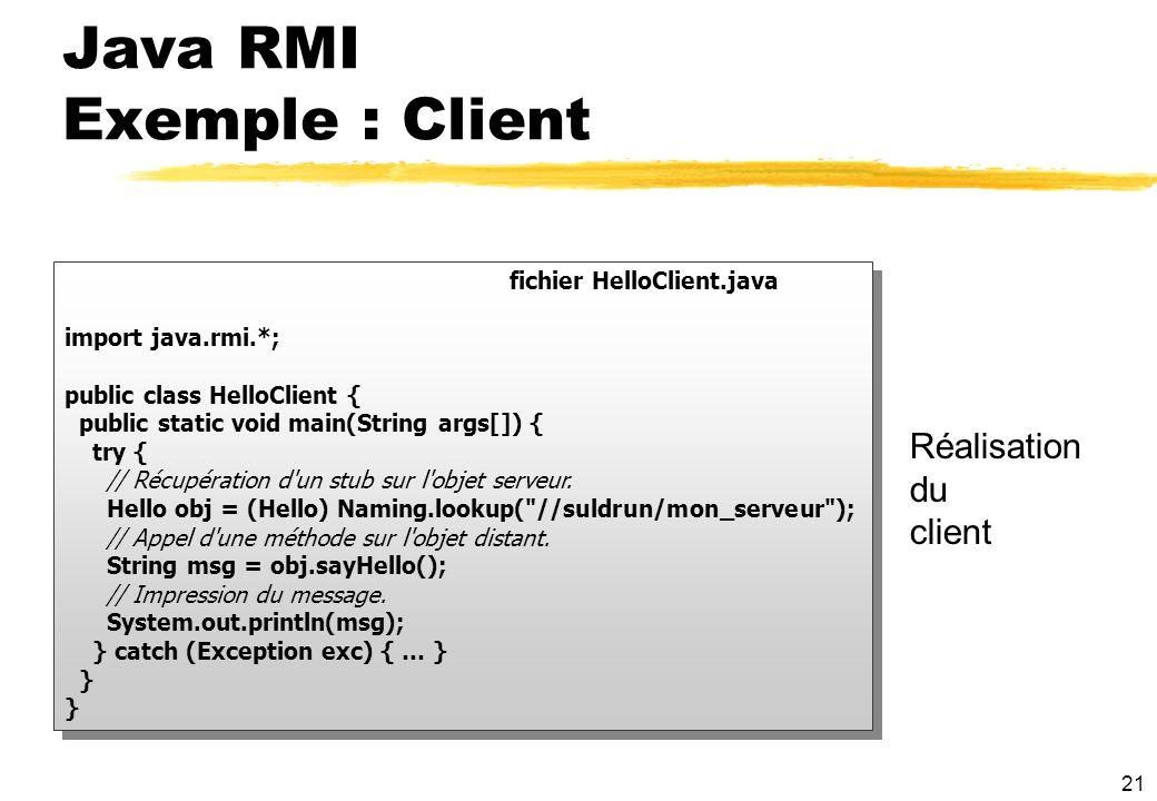 21 fichier HelloClient.java import java.rmi.*; public class HelloClient { public static void main(String args[]) { try { // Récupération d'un stub sur