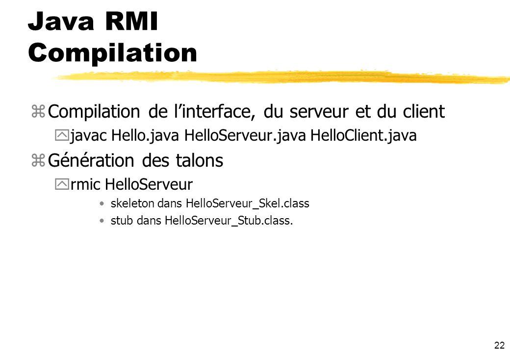 22 Java RMI Compilation zCompilation de linterface, du serveur et du client yjavac Hello.java HelloServeur.java HelloClient.java zGénération des talon