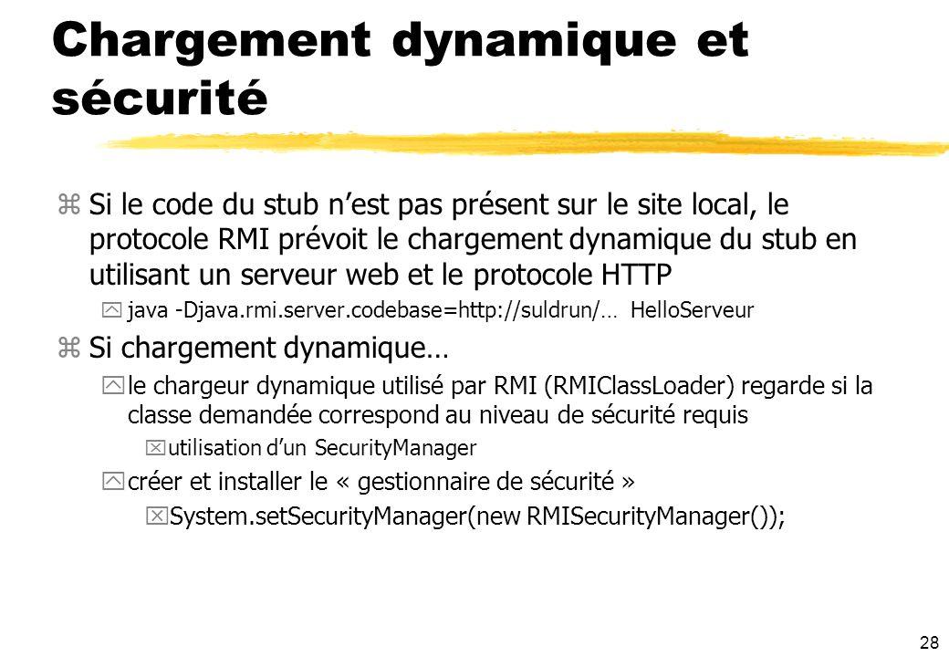 28 Chargement dynamique et sécurité zSi le code du stub nest pas présent sur le site local, le protocole RMI prévoit le chargement dynamique du stub e