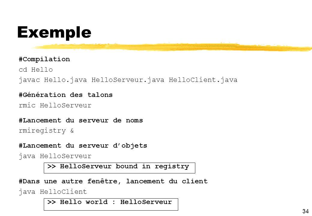 34 Exemple #Compilation cd Hello javac Hello.java HelloServeur.java HelloClient.java #Génération des talons rmic HelloServeur #Lancement du serveur de