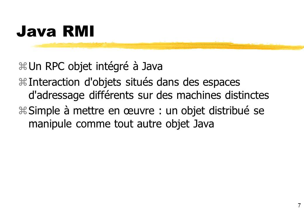 7 Java RMI zUn RPC objet intégré à Java zInteraction d'objets situés dans des espaces d'adressage différents sur des machines distinctes zSimple à met