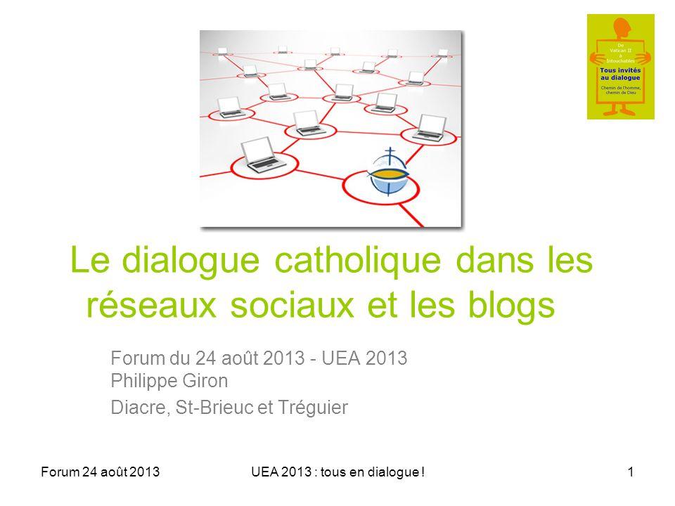 Forum 24 août 2013UEA 2013 : tous en dialogue !1 Le dialogue catholique dans les réseaux sociaux et les blogs Forum du 24 août 2013 - UEA 2013 Philippe Giron Diacre, St-Brieuc et Tréguier