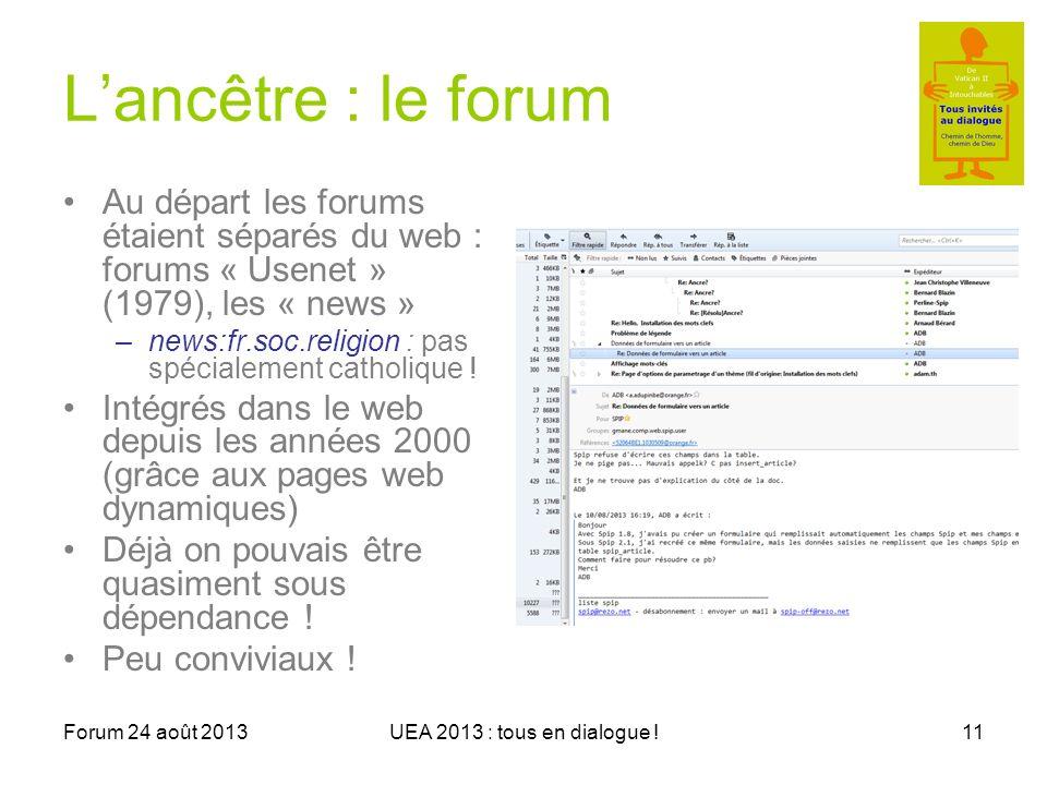 Forum 24 août 2013UEA 2013 : tous en dialogue !11 Lancêtre : le forum Au départ les forums étaient séparés du web : forums « Usenet » (1979), les « news » –news:fr.soc.religion : pas spécialement catholique .