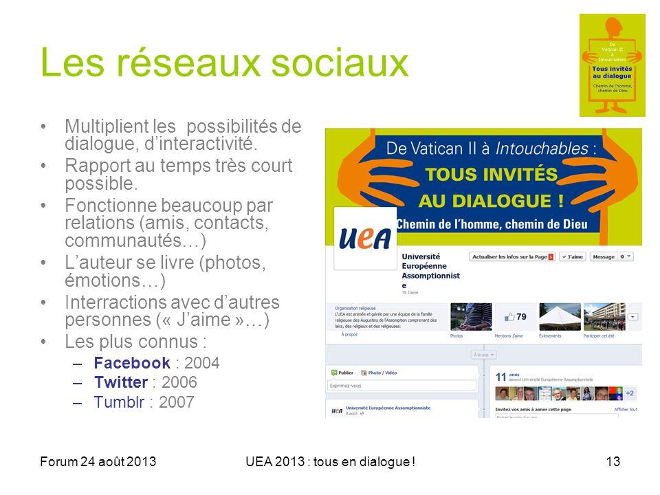 Forum 24 août 2013UEA 2013 : tous en dialogue !13 Les réseaux sociaux Multiplient les possibilités de dialogue, dinteractivité.