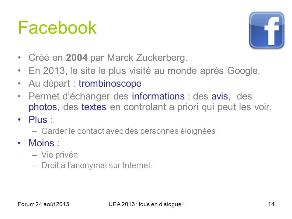 Forum 24 août 2013UEA 2013 : tous en dialogue !14 Facebook Créé en 2004 par Marck Zuckerberg.