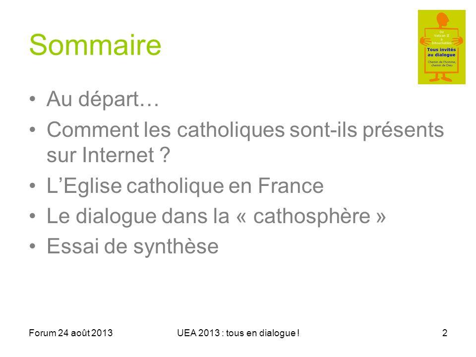 Forum 24 août 2013UEA 2013 : tous en dialogue !2 Sommaire Au départ… Comment les catholiques sont-ils présents sur Internet .