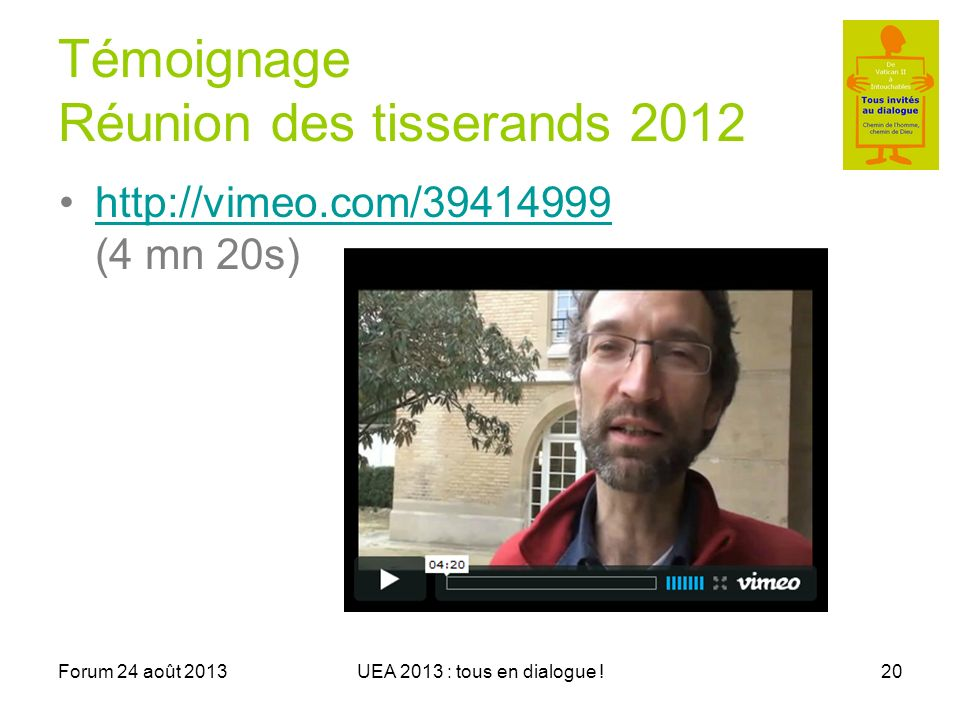 Forum 24 août 2013UEA 2013 : tous en dialogue !20 Témoignage Réunion des tisserands 2012 http://vimeo.com/39414999 (4 mn 20s)http://vimeo.com/39414999