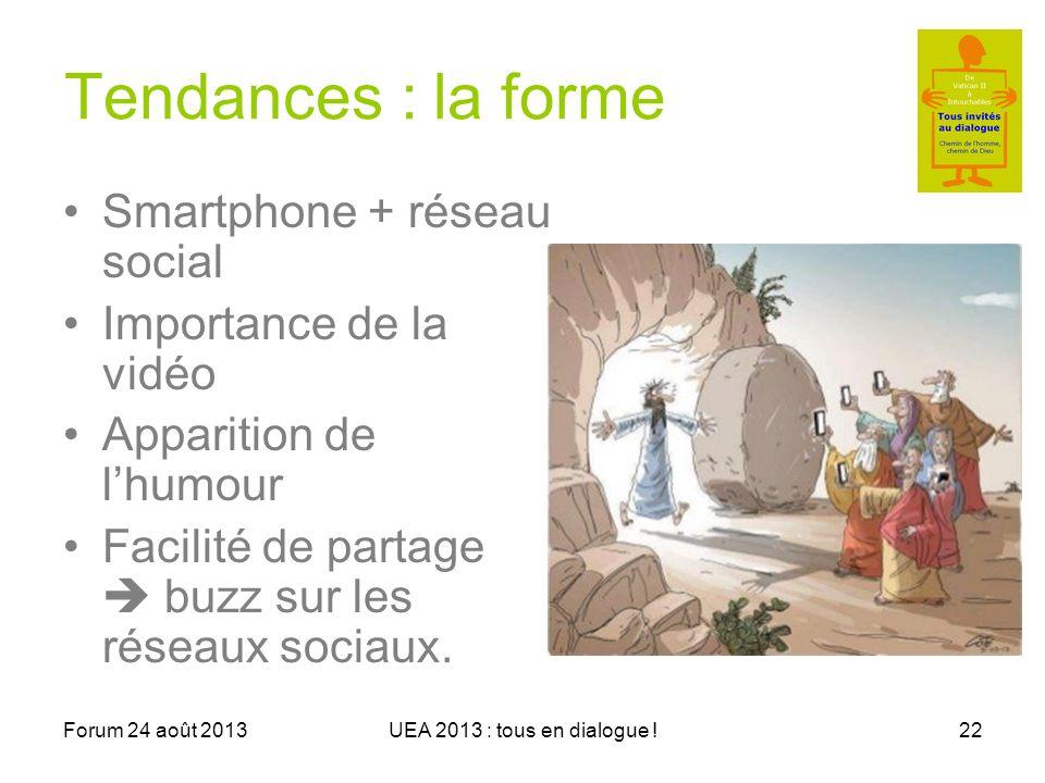 Forum 24 août 2013UEA 2013 : tous en dialogue !22 Tendances : la forme Smartphone + réseau social Importance de la vidéo Apparition de lhumour Facilité de partage buzz sur les réseaux sociaux.