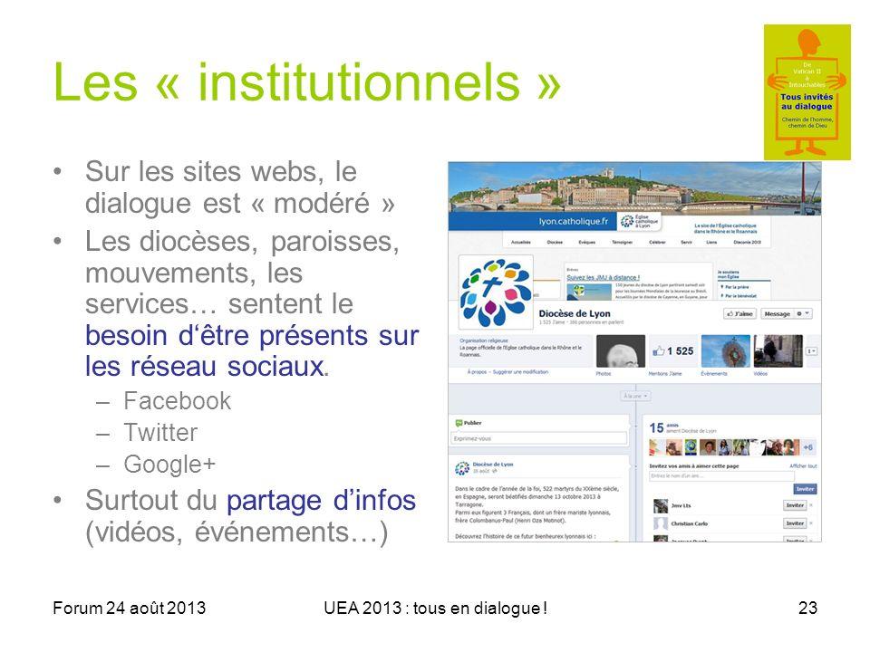Forum 24 août 2013UEA 2013 : tous en dialogue !23 Les « institutionnels » Sur les sites webs, le dialogue est « modéré » Les diocèses, paroisses, mouvements, les services… sentent le besoin dêtre présents sur les réseau sociaux.