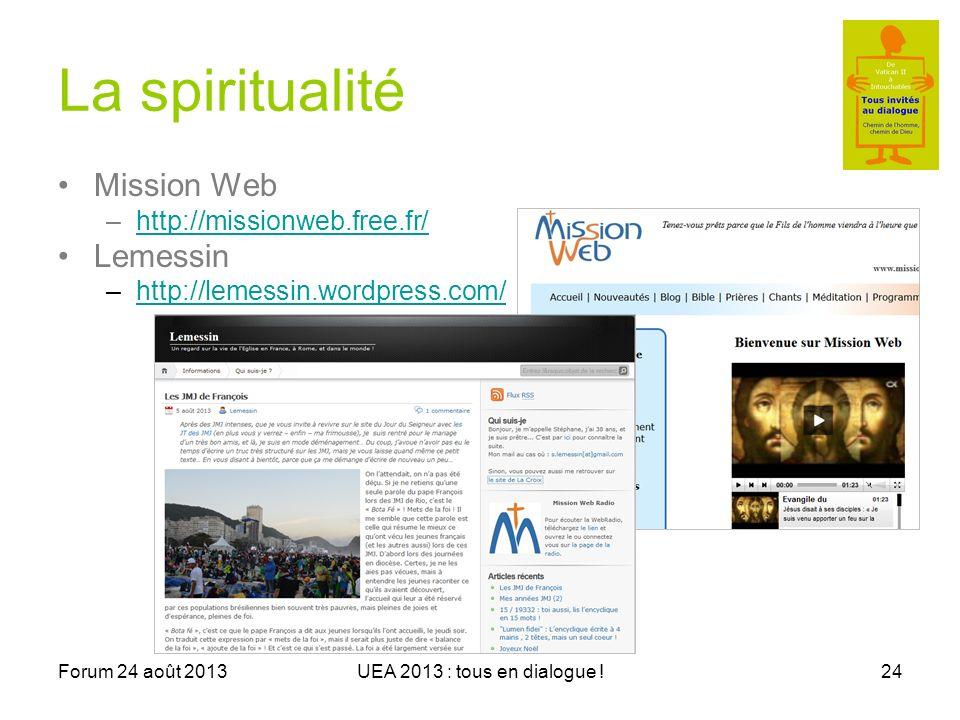 Forum 24 août 2013UEA 2013 : tous en dialogue !24 La spiritualité Mission Web –http://missionweb.free.fr/http://missionweb.free.fr/ Lemessin –http://lemessin.wordpress.com/http://lemessin.wordpress.com/