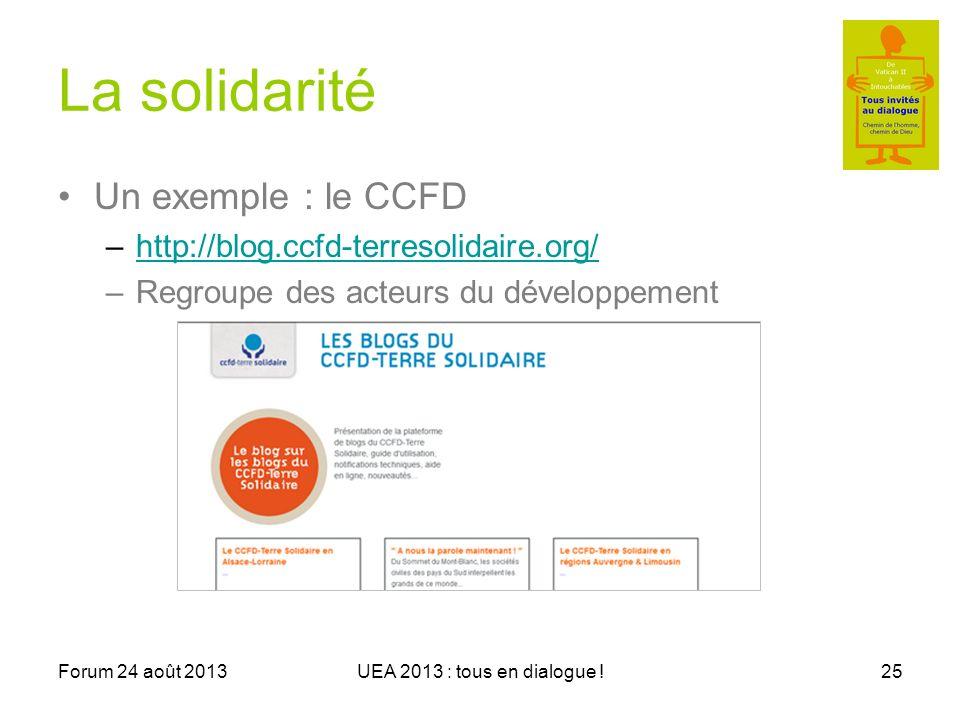 Forum 24 août 2013UEA 2013 : tous en dialogue !25 La solidarité Un exemple : le CCFD –http://blog.ccfd-terresolidaire.org/http://blog.ccfd-terresolidaire.org/ –Regroupe des acteurs du développement