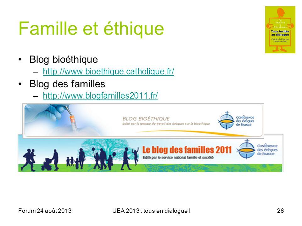 Forum 24 août 2013UEA 2013 : tous en dialogue !26 Famille et éthique Blog bioéthique –http://www.bioethique.catholique.fr/http://www.bioethique.catholique.fr/ Blog des familles –http://www.blogfamilles2011.fr/http://www.blogfamilles2011.fr/