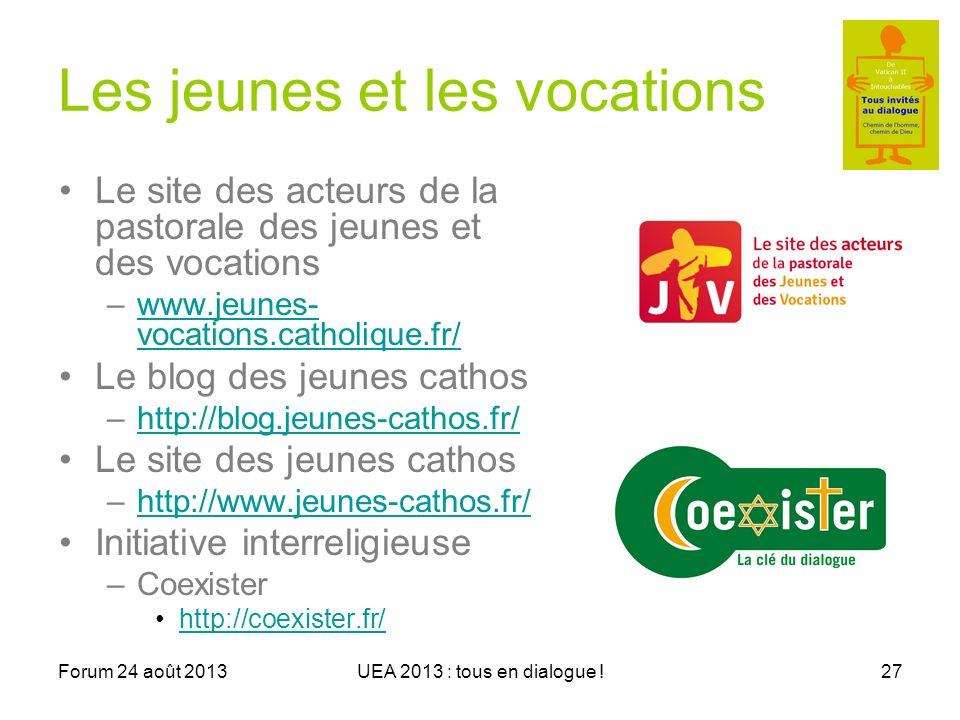 Forum 24 août 2013UEA 2013 : tous en dialogue !27 Les jeunes et les vocations Le site des acteurs de la pastorale des jeunes et des vocations –www.jeunes- vocations.catholique.fr/www.jeunes- vocations.catholique.fr/ Le blog des jeunes cathos –http://blog.jeunes-cathos.fr/http://blog.jeunes-cathos.fr/ Le site des jeunes cathos –http://www.jeunes-cathos.fr/http://www.jeunes-cathos.fr/ Initiative interreligieuse –Coexister http://coexister.fr/
