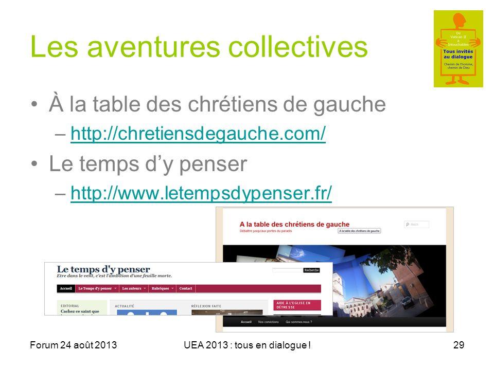 Forum 24 août 2013UEA 2013 : tous en dialogue !29 Les aventures collectives À la table des chrétiens de gauche –http://chretiensdegauche.com/http://chretiensdegauche.com/ Le temps dy penser –http://www.letempsdypenser.fr/http://www.letempsdypenser.fr/