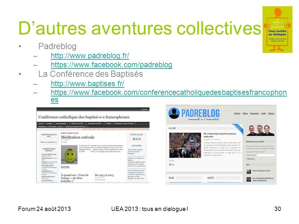 Forum 24 août 2013UEA 2013 : tous en dialogue !30 Dautres aventures collectives Padreblog –http://www.padreblog.fr/http://www.padreblog.fr/ –https://www.facebook.com/padrebloghttps://www.facebook.com/padreblog La Conférence des Baptisés –http://www.baptises.fr/http://www.baptises.fr/ –https://www.facebook.com/conferencecatholiquedesbaptisesfrancophon eshttps://www.facebook.com/conferencecatholiquedesbaptisesfrancophon es