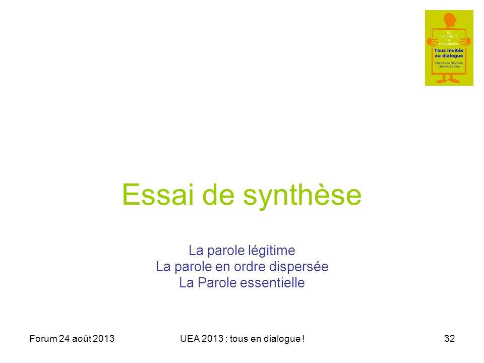 Forum 24 août 2013UEA 2013 : tous en dialogue !32 Essai de synthèse La parole légitime La parole en ordre dispersée La Parole essentielle