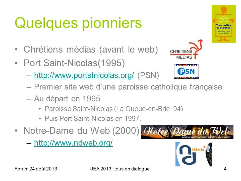 Forum 24 août 2013UEA 2013 : tous en dialogue !4 Quelques pionniers Chrétiens médias (avant le web) Port Saint-Nicolas(1995) –http://www.portstnicolas.org/ (PSN)http://www.portstnicolas.org/ –Premier site web dune paroisse catholique française –Au départ en 1995 Paroisse Saint-Nicolas (La Queue-en-Brie, 94) Puis Port Saint-Nicolas en 1997.