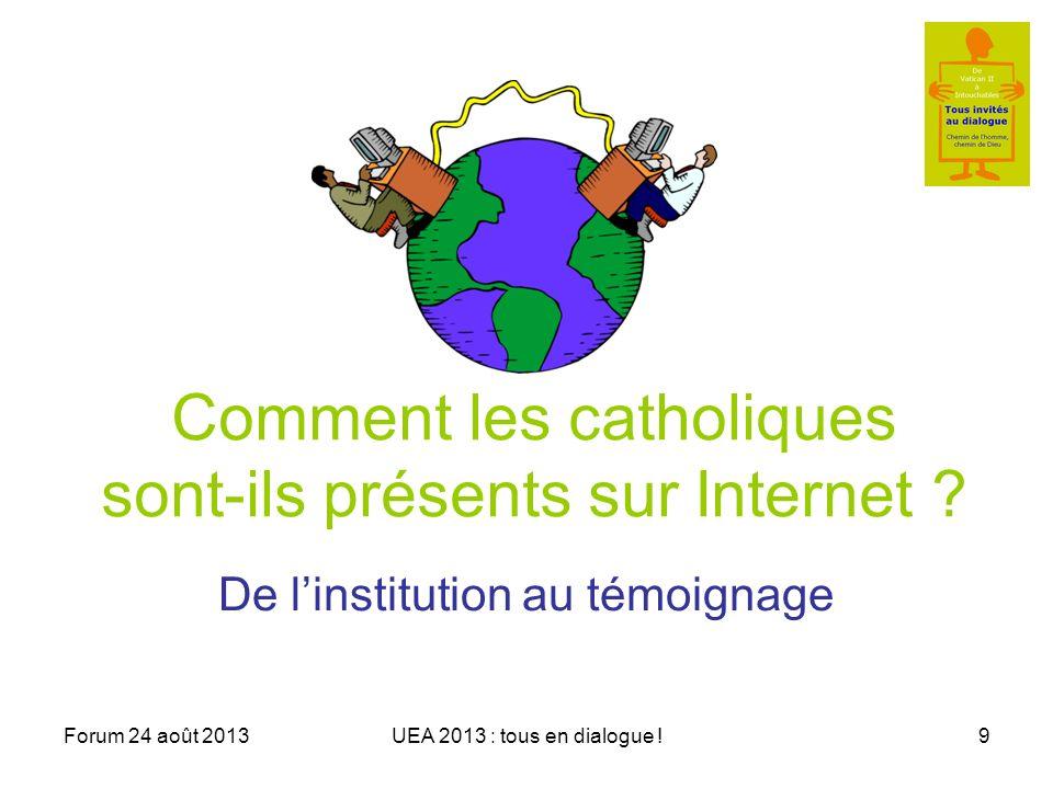 Forum 24 août 2013UEA 2013 : tous en dialogue !9 Comment les catholiques sont-ils présents sur Internet .