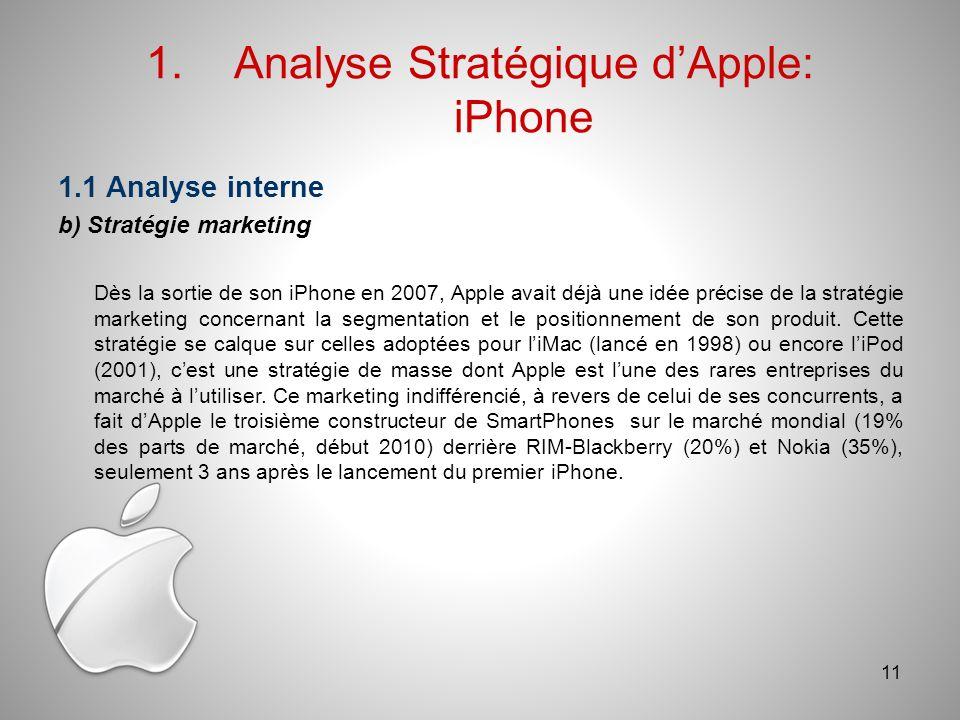 1.Analyse Stratégique dApple: iPhone 1.1 Analyse interne b) Stratégie marketing Dès la sortie de son iPhone en 2007, Apple avait déjà une idée précise de la stratégie marketing concernant la segmentation et le positionnement de son produit.