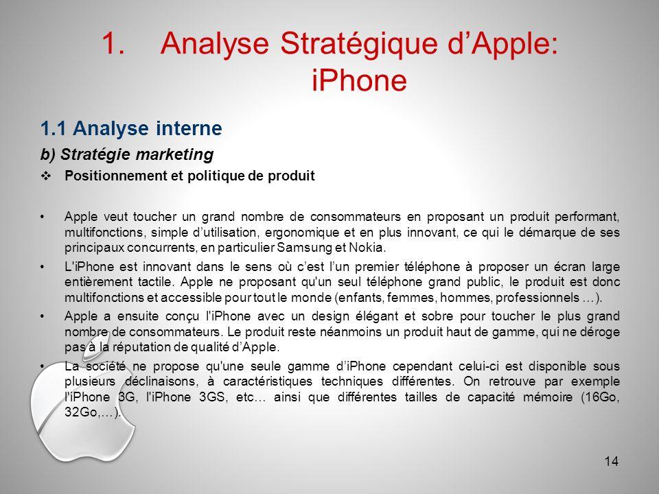 1.Analyse Stratégique dApple: iPhone 1.1 Analyse interne b) Stratégie marketing Positionnement et politique de produit Apple veut toucher un grand nombre de consommateurs en proposant un produit performant, multifonctions, simple dutilisation, ergonomique et en plus innovant, ce qui le démarque de ses principaux concurrents, en particulier Samsung et Nokia.
