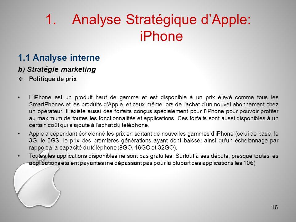 1.Analyse Stratégique dApple: iPhone 1.1 Analyse interne b) Stratégie marketing Politique de prix L iPhone est un produit haut de gamme et est disponible à un prix élevé comme tous les SmartPhones et les produits dApple, et ceux même lors de l achat d un nouvel abonnement chez un opérateur.
