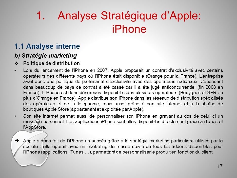 1.Analyse Stratégique dApple: iPhone 1.1 Analyse interne b) Stratégie marketing Politique de distribution Lors du lancement de liPhone en 2007, Apple