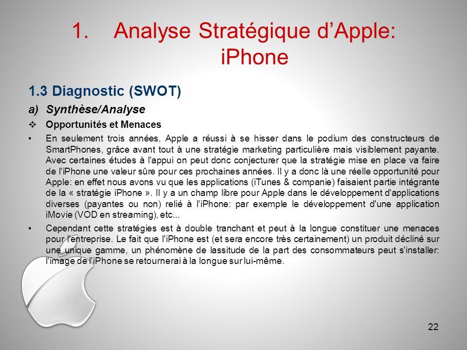 1.Analyse Stratégique dApple: iPhone 1.3 Diagnostic (SWOT) a)Synthèse/Analyse Opportunités et Menaces En seulement trois années, Apple a réussi à se hisser dans le podium des constructeurs de SmartPhones, grâce avant tout à une stratégie marketing particulière mais visiblement payante.