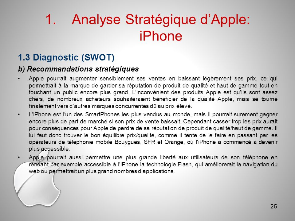 1.Analyse Stratégique dApple: iPhone 1.3 Diagnostic (SWOT) b) Recommandations stratégiques Apple pourrait augmenter sensiblement ses ventes en baissant légèrement ses prix, ce qui permettrait à la marque de garder sa réputation de produit de qualité et haut de gamme tout en touchant un public encore plus grand.