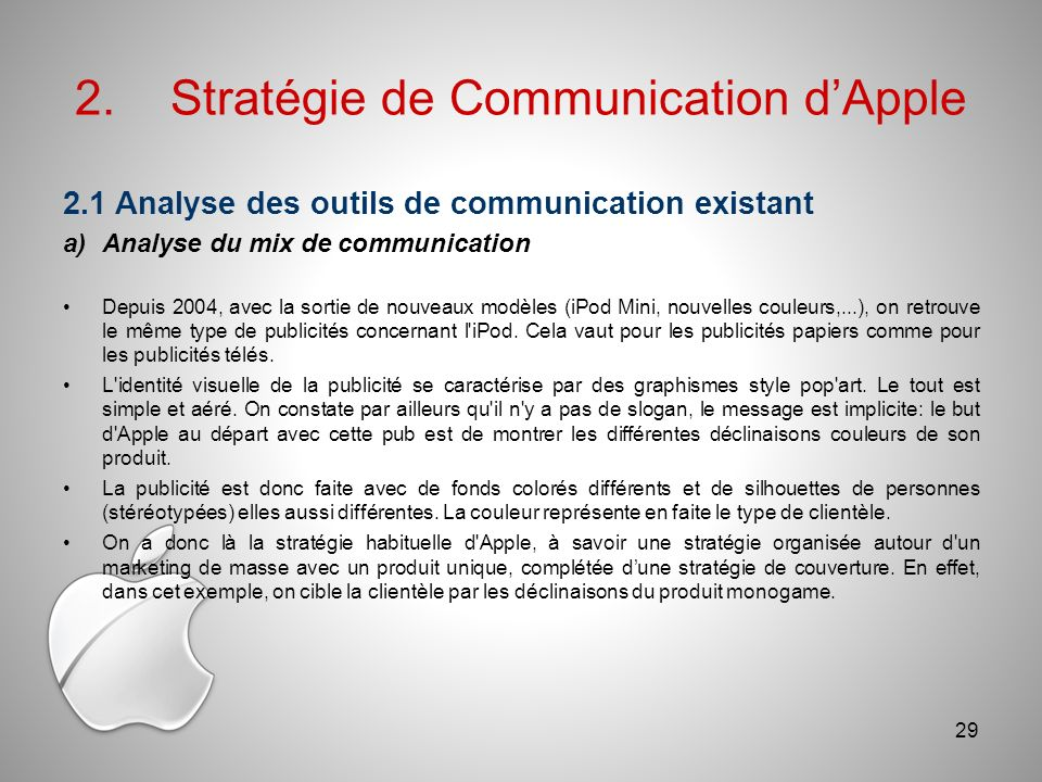 2.Stratégie de Communication dApple 2.1 Analyse des outils de communication existant a)Analyse du mix de communication Depuis 2004, avec la sortie de nouveaux modèles (iPod Mini, nouvelles couleurs,...), on retrouve le même type de publicités concernant l iPod.