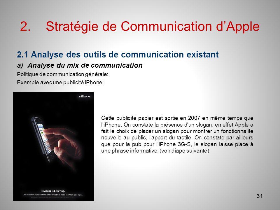 2.Stratégie de Communication dApple 2.1 Analyse des outils de communication existant a)Analyse du mix de communication Politique de communication générale: Exemple avec une publicité iPhone: 31 Cette publicité papier est sortie en 2007 en même temps que l iPhone.