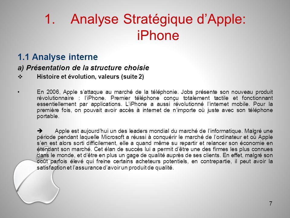 1.1 Analyse interne a) Présentation de la structure choisie Histoire et évolution, valeurs (suite 2) En 2006, Apple sattaque au marché de la téléphonie.