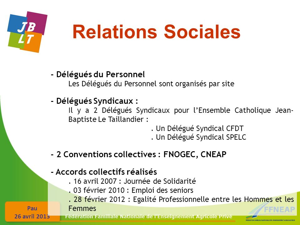 Pau 26 avril 2013 - Délégués du Personnel Les Délégués du Personnel sont organisés par site - Délégués Syndicaux : Il y a 2 Délégués Syndicaux pour lEnsemble Catholique Jean- Baptiste Le Taillandier :.