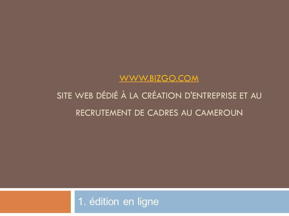 WWW.BIZGO.COM WWW.BIZGO.COM SITE WEB DÉDIÉ À LA CRÉATION D'ENTREPRISE ET AU RECRUTEMENT DE CADRES AU CAMEROUN 1. édition en ligne